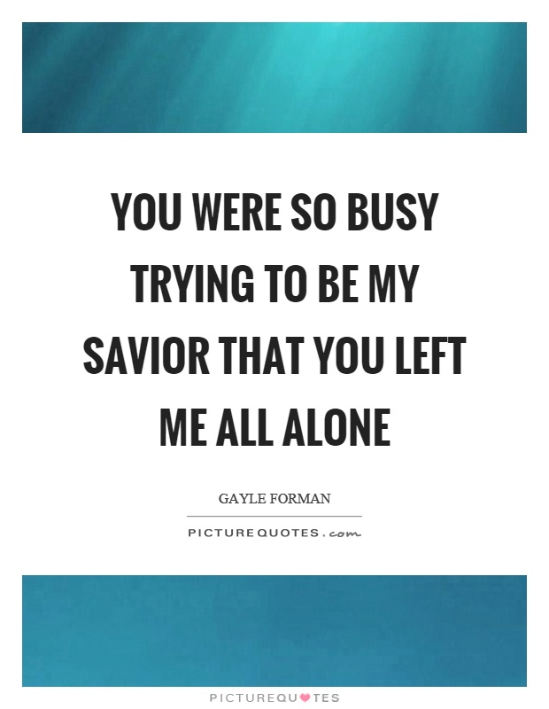 You were so busy trying to be my savior that you left me all alone Picture Quote #1