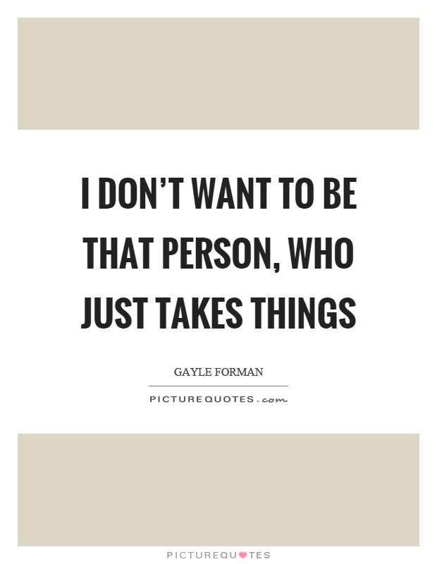 I don't want to be that person, who just takes things Picture Quote #1