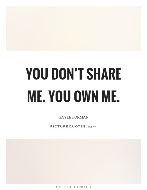 You don't share me. You own me Picture Quote #1