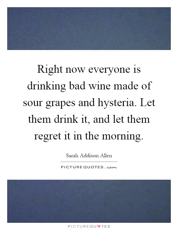 Right now everyone is drinking bad wine made of sour grapes and hysteria. Let them drink it, and let them regret it in the morning Picture Quote #1