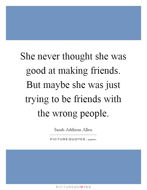 She never thought she was good at making friends. But maybe she was just trying to be friends with the wrong people Picture Quote #1
