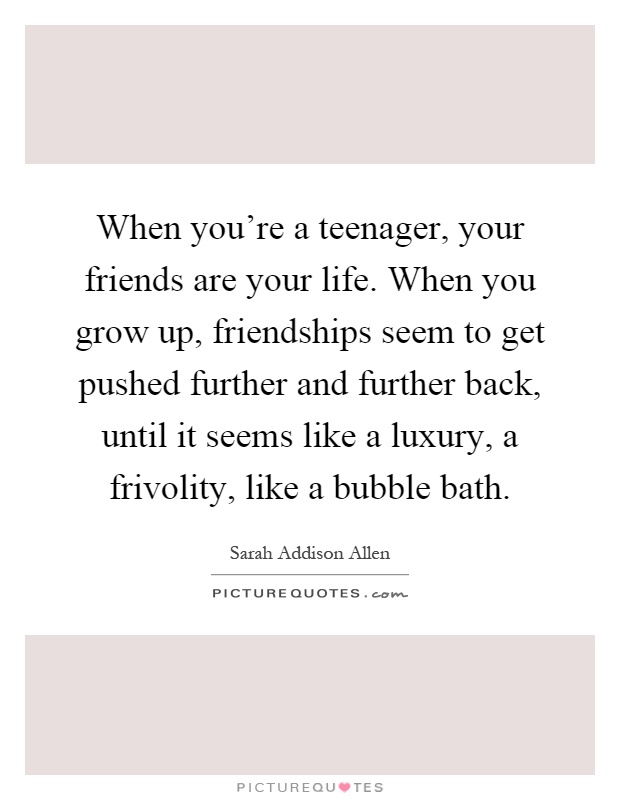 Quotes About Friends You Grew Up With : When you re a teenager your friends are life