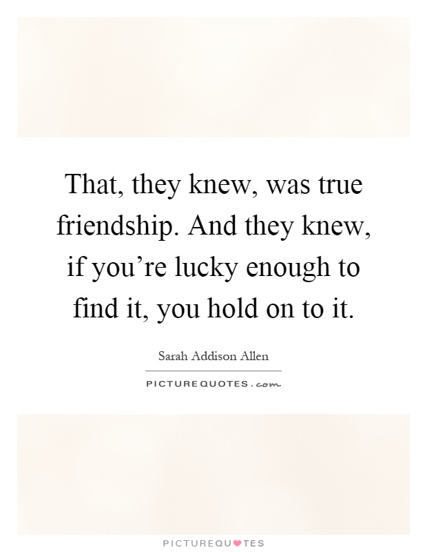 That, they knew, was true friendship. And they knew, if you're lucky enough to find it, you hold on to it Picture Quote #1