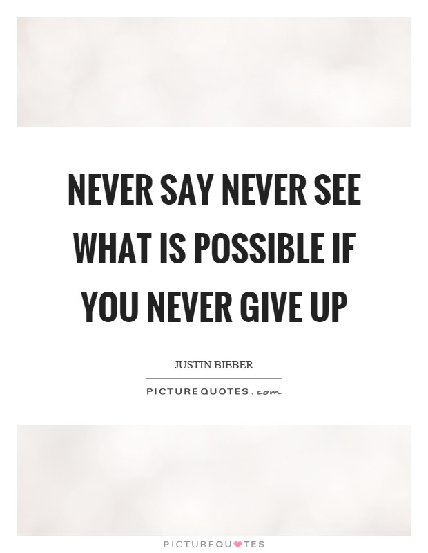 Never say never see what is possible if you never give up Picture Quote #1
