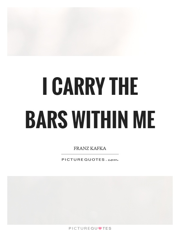 I carry the bars within me Picture Quote #1