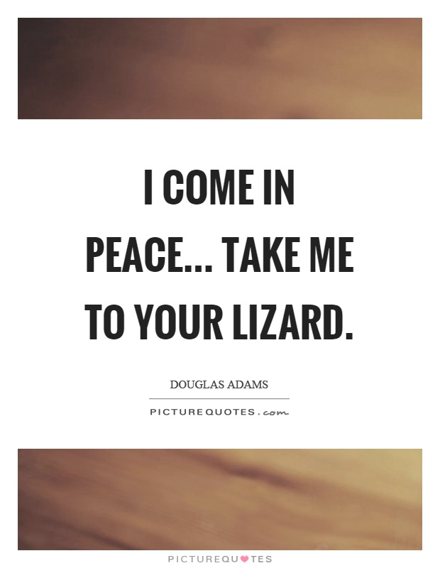 I come in peace... Take me to your lizard Picture Quote #1