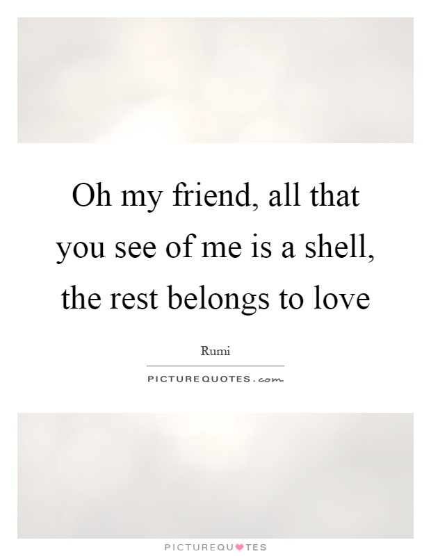Oh my friend, all that you see of me is a shell, the rest belongs to love Picture Quote #1