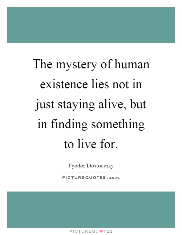The mystery of human existence lies not in just staying alive, but in finding something to live for Picture Quote #1