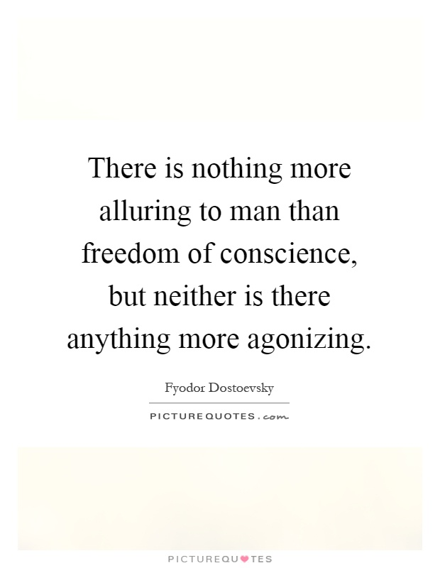 There is nothing more alluring to man than freedom of conscience, but neither is there anything more agonizing Picture Quote #1