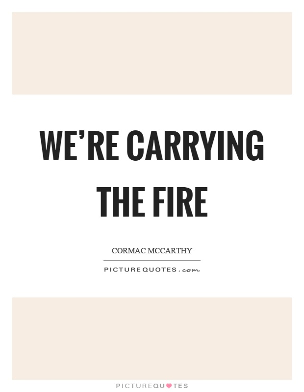 We're carrying the fire Picture Quote #1