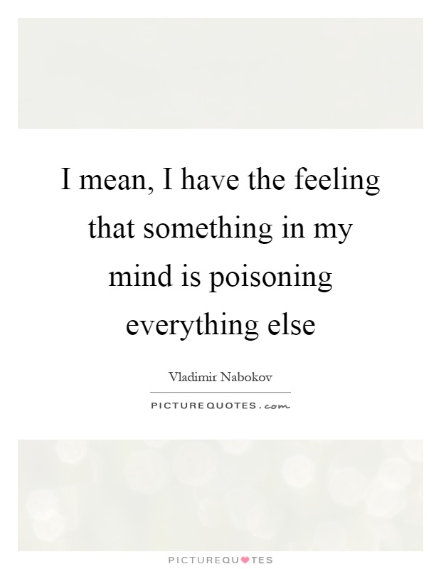 I mean, I have the feeling that something in my mind is poisoning everything else Picture Quote #1