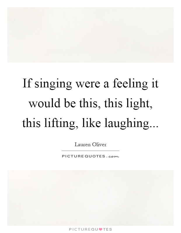 If singing were a feeling it would be this, this light, this lifting, like laughing Picture Quote #1