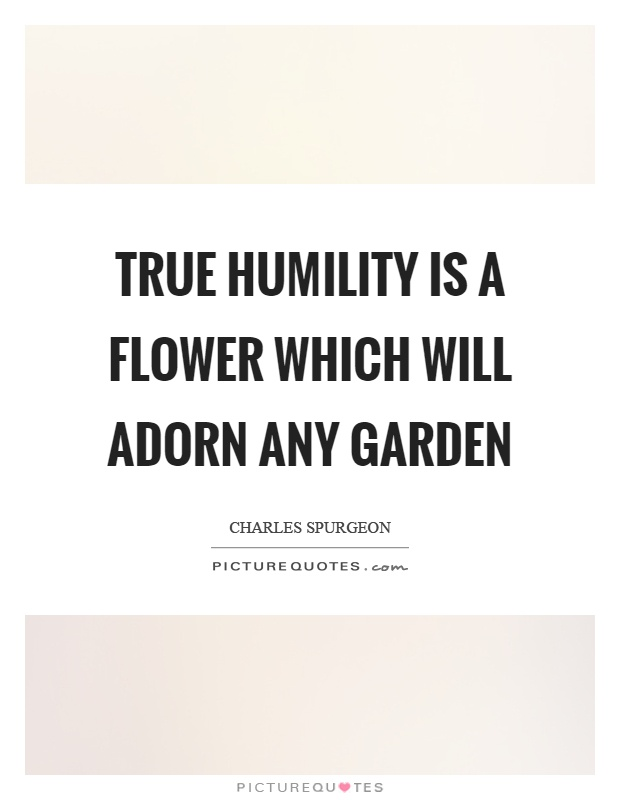 True humility is a flower which will adorn any garden Picture Quote #1