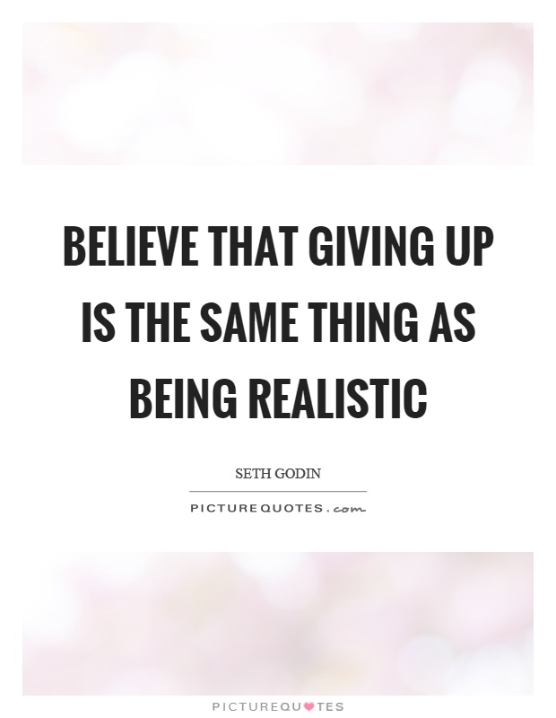 Believe that giving up is the same thing as being realistic Picture Quote #1