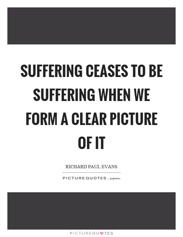 Suffering ceases to be suffering when we form a clear picture of it Picture Quote #1