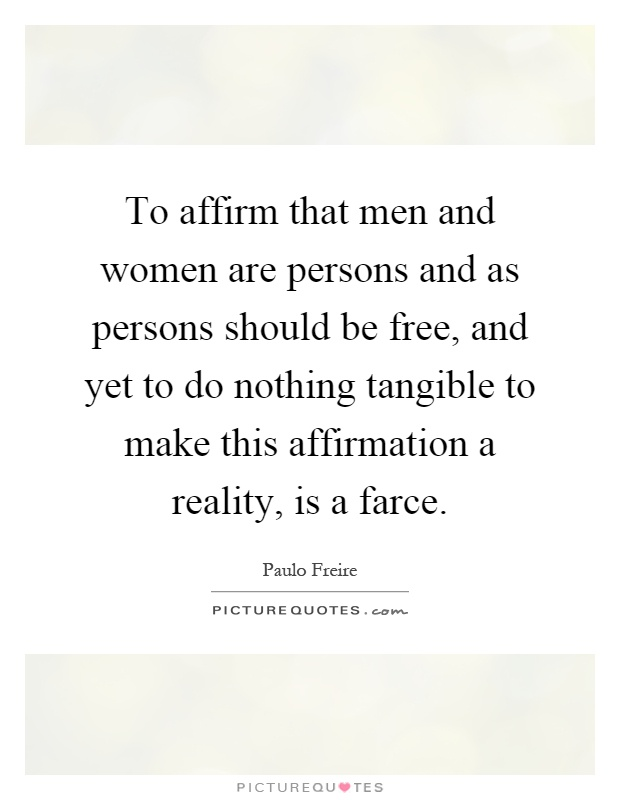 To affirm that men and women are persons and as persons should be free, and yet to do nothing tangible to make this affirmation a reality, is a farce Picture Quote #1