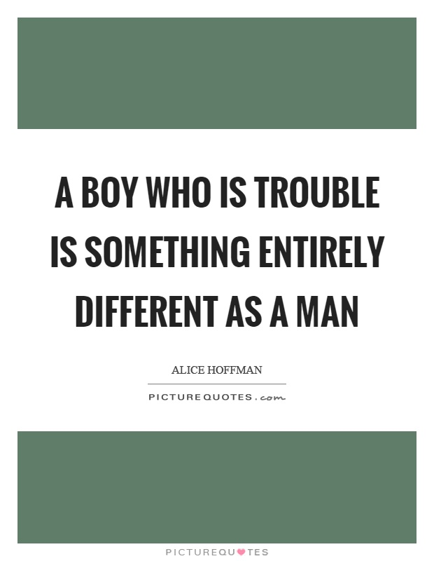 A boy who is trouble is something entirely different as a man Picture Quote #1