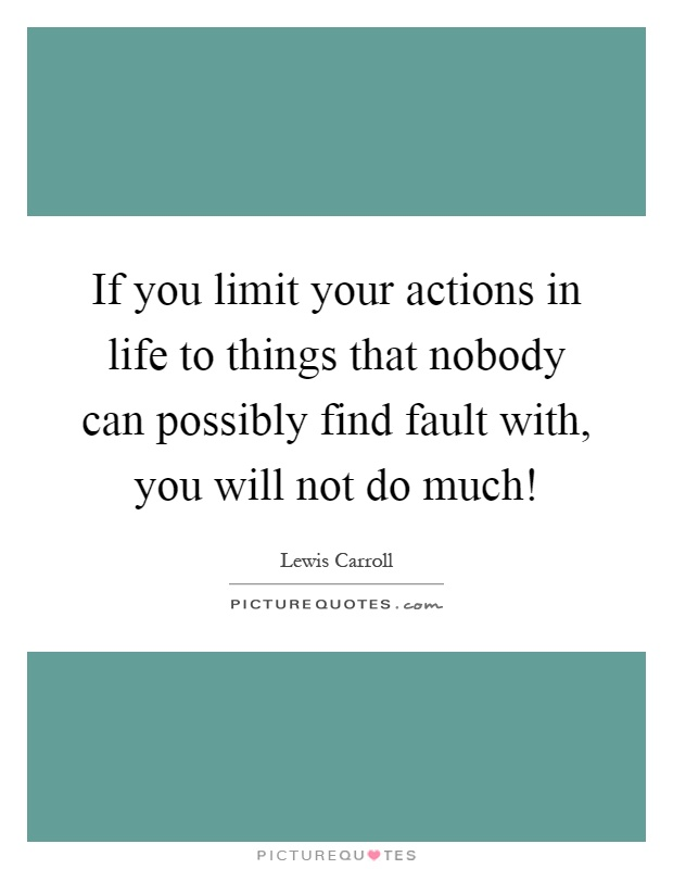 If you limit your actions in life to things that nobody can possibly find fault with, you will not do much! Picture Quote #1