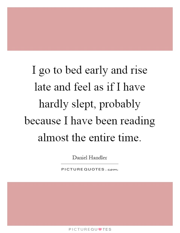 I go to bed early and rise late and feel as if I have hardly slept, probably because I have been reading almost the entire time Picture Quote #1