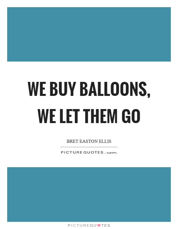 We buy balloons, we let them go Picture Quote #1