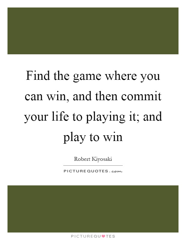 Find the game where you can win, and then commit your life to playing it; and play to win Picture Quote #1