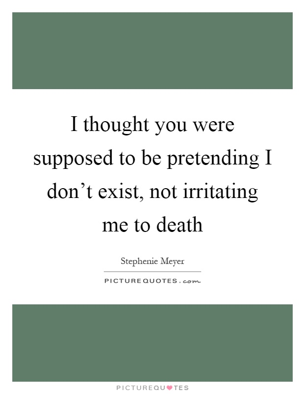 I thought you were supposed to be pretending I don't exist, not irritating me to death Picture Quote #1