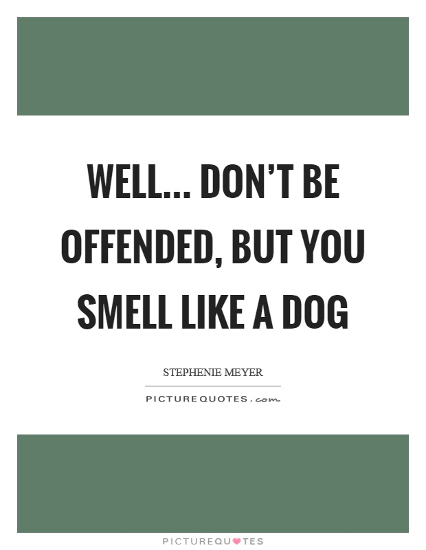 Well… don't be offended, but you smell like a dog Picture Quote #1