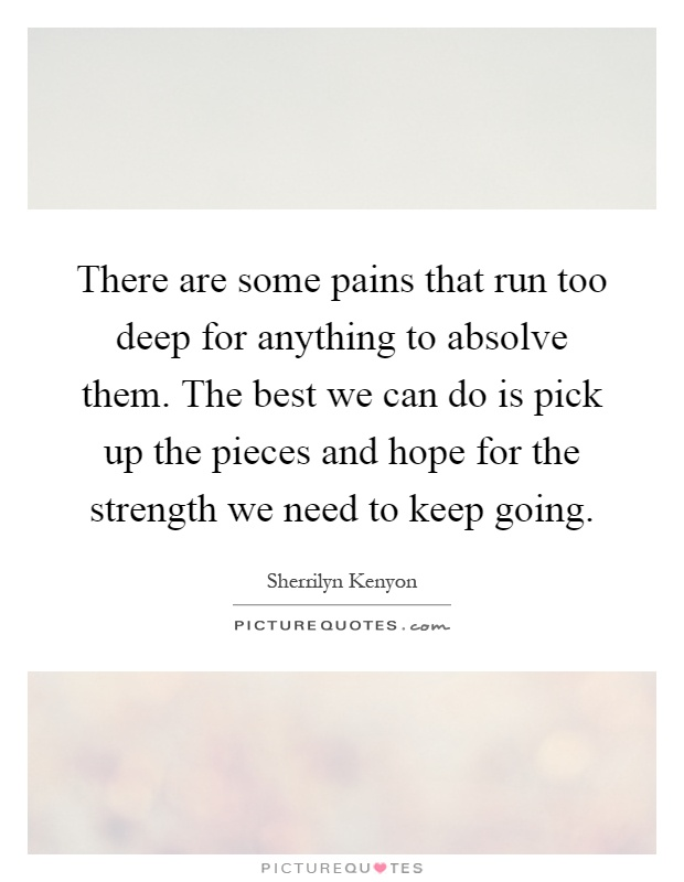 There are some pains that run too deep for anything to absolve them. The best we can do is pick up the pieces and hope for the strength we need to keep going Picture Quote #1