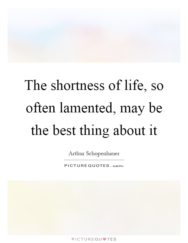 The shortness of life, so often lamented, may be the best thing about it Picture Quote #1