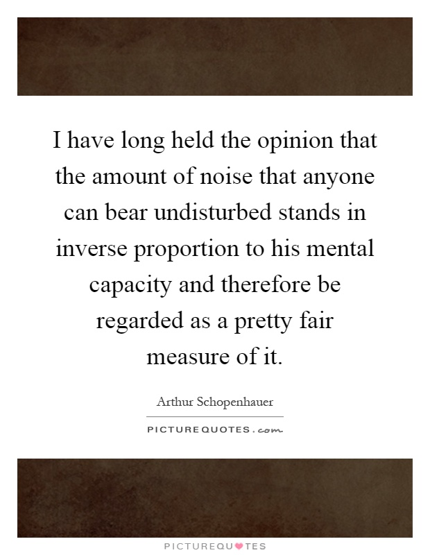 I have long held the opinion that the amount of noise that anyone can bear undisturbed stands in inverse proportion to his mental capacity and therefore be regarded as a pretty fair measure of it Picture Quote #1