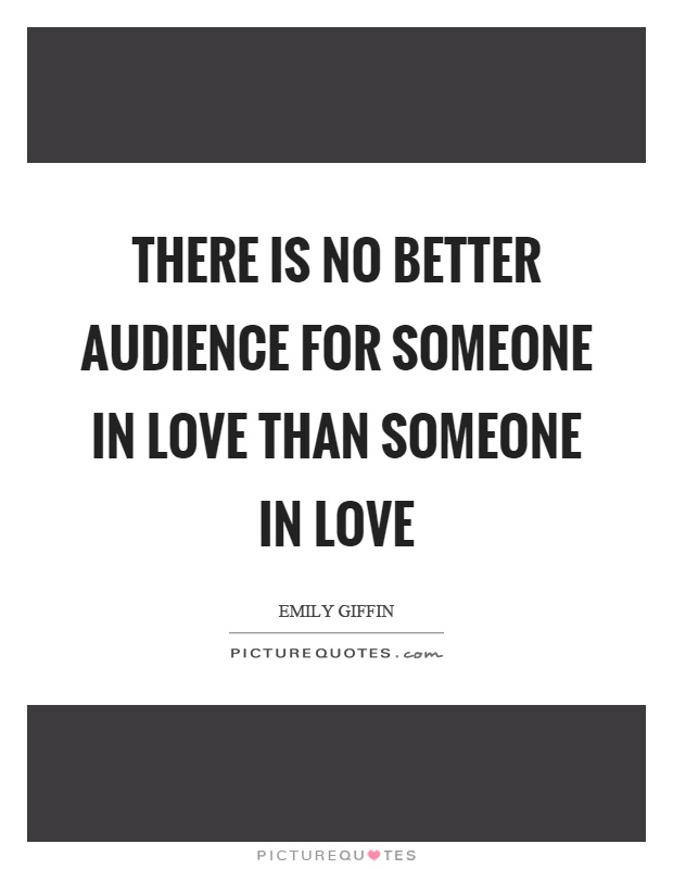 There is no better audience for someone in love than someone in love Picture Quote #1