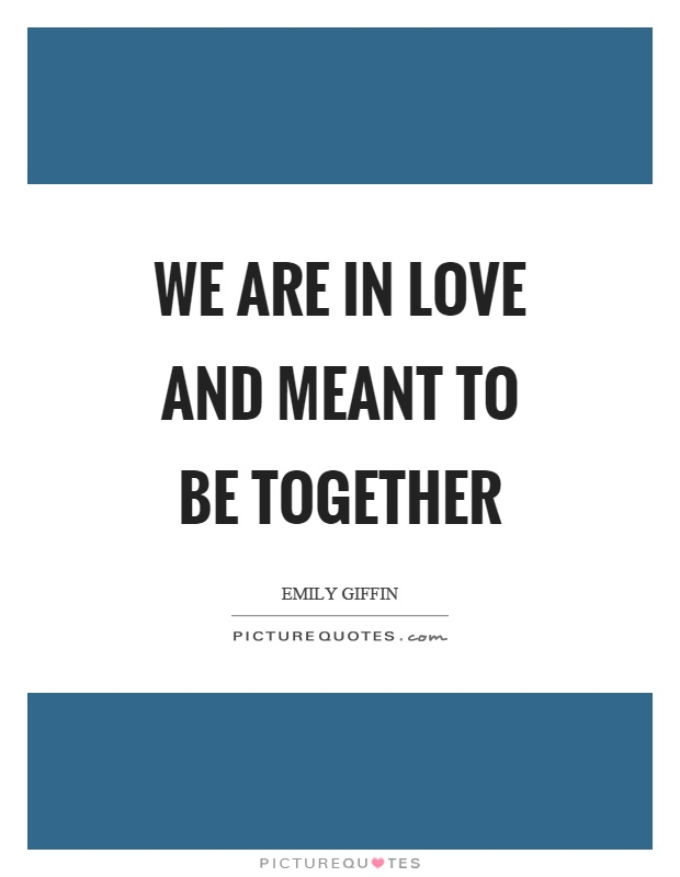 We are in love and meant to be together Picture Quote #1