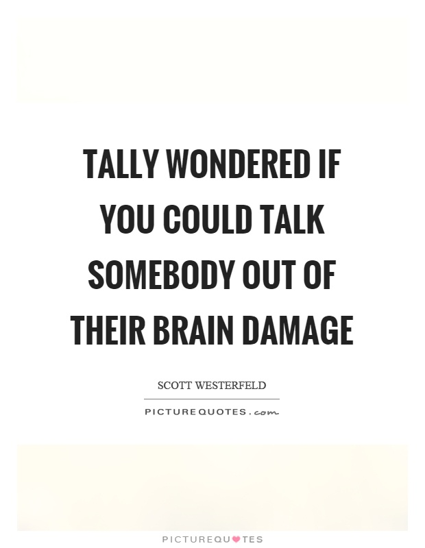 Tally wondered if you could talk somebody out of their brain damage Picture Quote #1