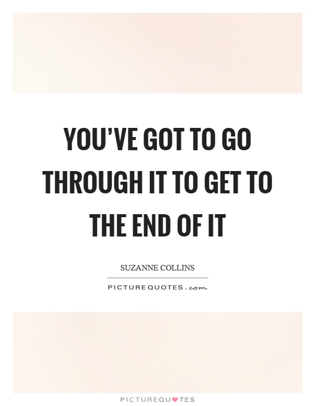 You've got to go through it to get to the end of it Picture Quote #1