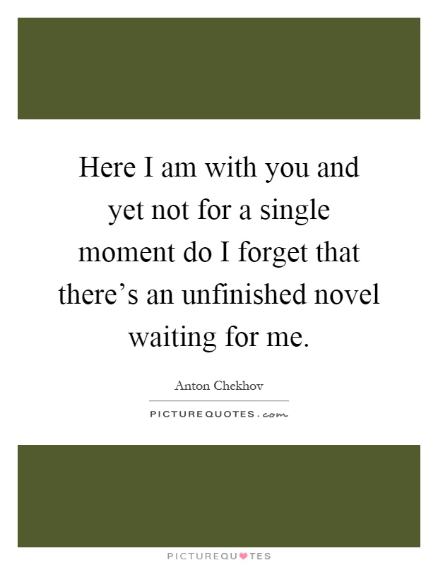 Here I am with you and yet not for a single moment do I forget that there's an unfinished novel waiting for me Picture Quote #1