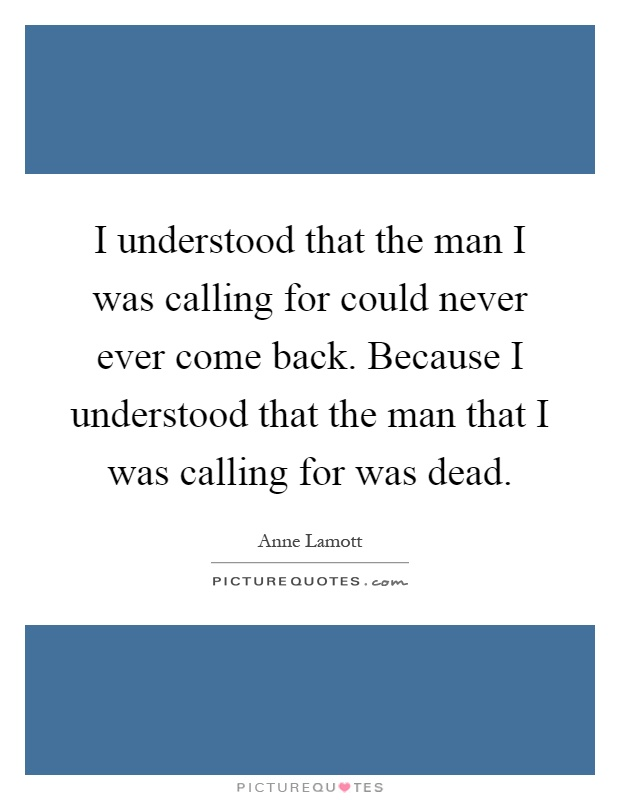 I understood that the man I was calling for could never ever come back. Because I understood that the man that I was calling for was dead Picture Quote #1