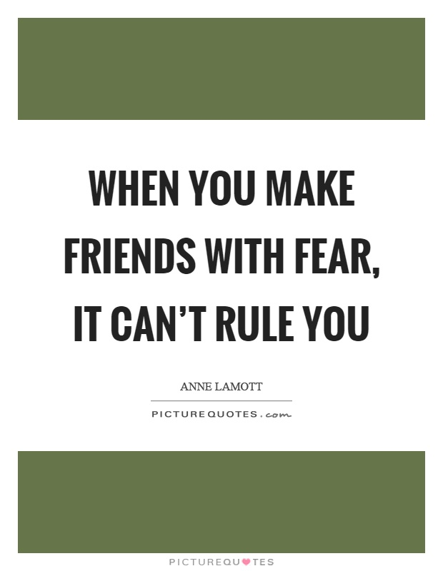When you make friends with fear, it can't rule you Picture Quote #1