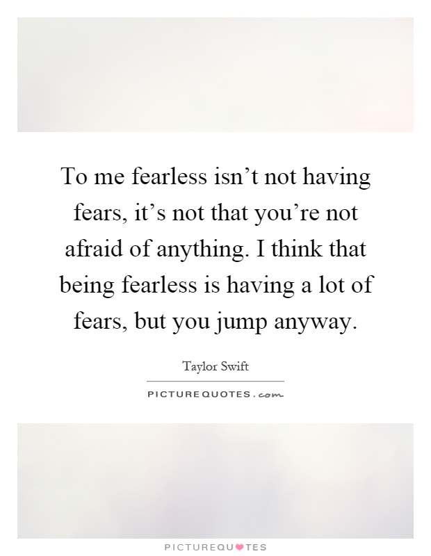 To me fearless isn't not having fears, it's not that you're not afraid of anything. I think that being fearless is having a lot of fears, but you jump anyway Picture Quote #1