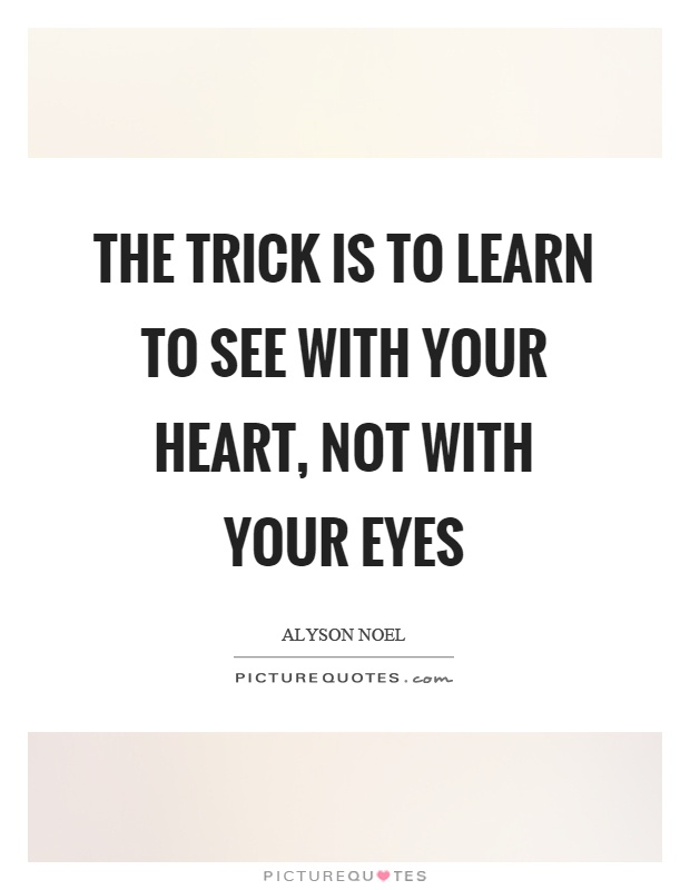 The trick is to learn to see with your heart, not with your eyes Picture Quote #1