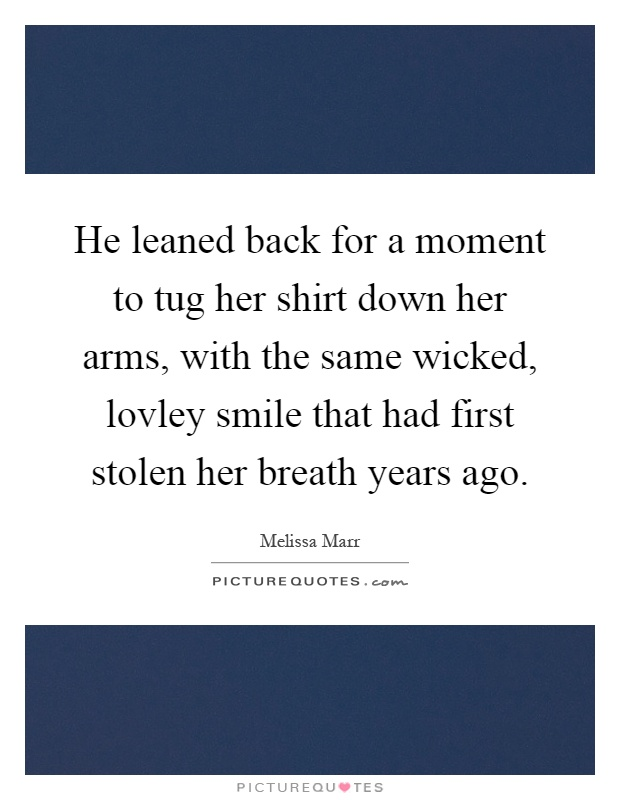 He leaned back for a moment to tug her shirt down her arms, with the same wicked, lovley smile that had first stolen her breath years ago Picture Quote #1