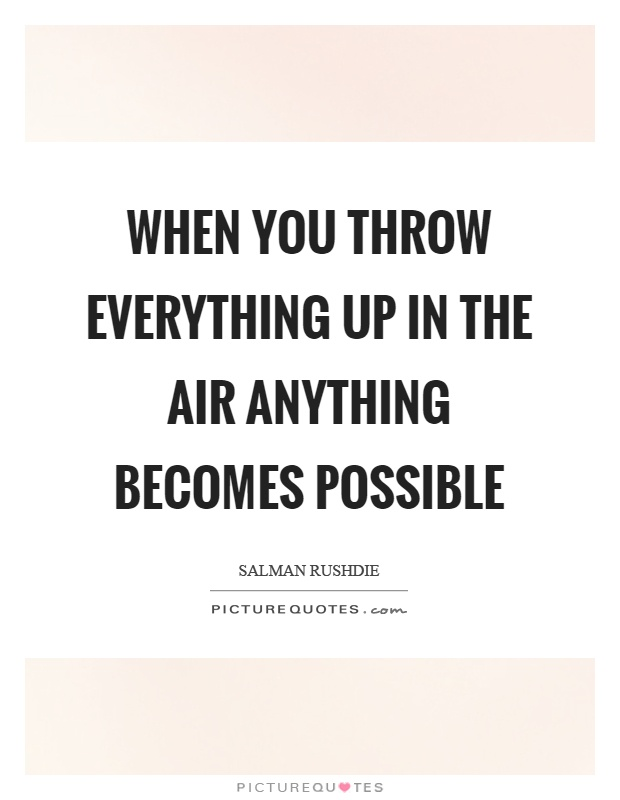 When you throw everything up in the air anything becomes possible Picture Quote #1