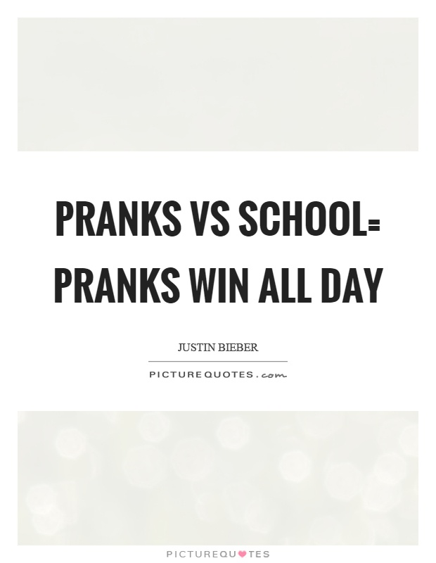 Pranks vs school= pranks win all day Picture Quote #1