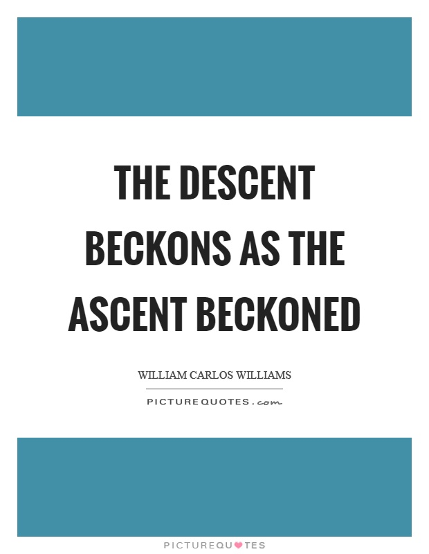 The descent beckons as the ascent beckoned Picture Quote #1