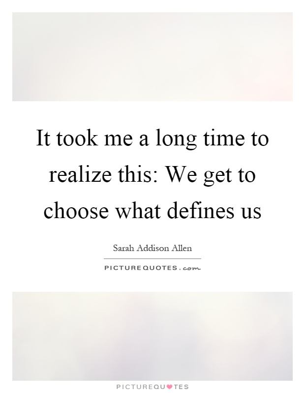 It took me a long time to realize this: We get to choose what defines us Picture Quote #1
