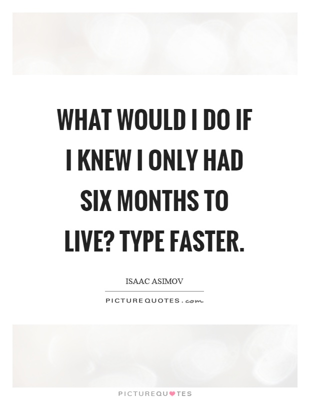 What would I do if I knew I only had six months to live? Type faster Picture Quote #1