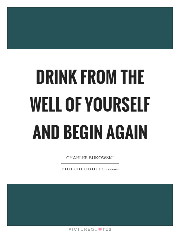 Drink from the well of yourself and begin again Picture Quote #1