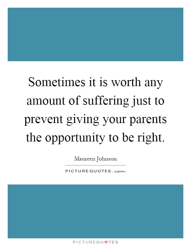 Sometimes it is worth any amount of suffering just to prevent giving your parents the opportunity to be right Picture Quote #1