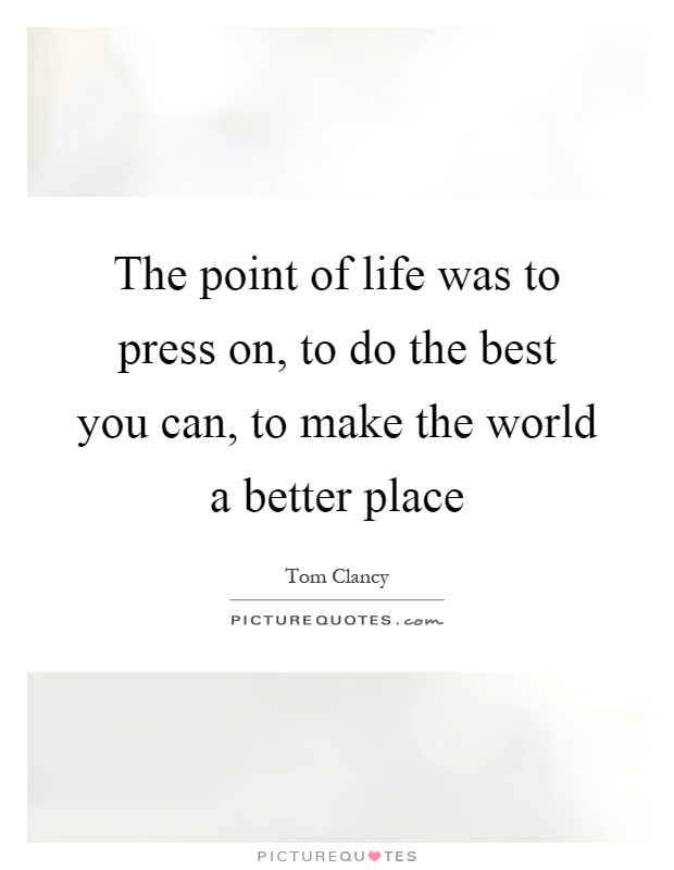 The point of life was to press on, to do the best you can, to make the world a better place Picture Quote #1
