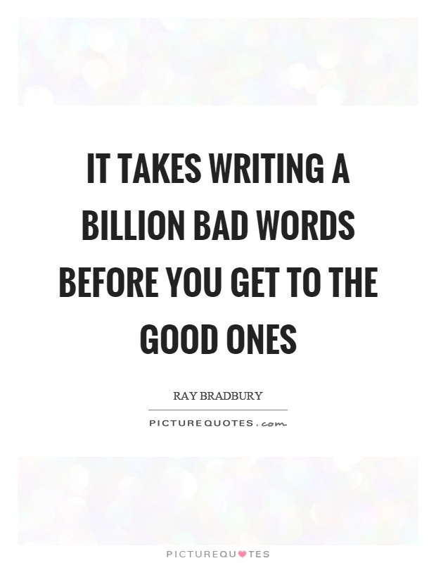 It takes writing a billion bad words before you get to the good ones Picture Quote #1