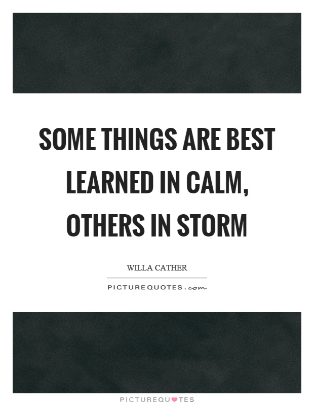 Some things are best learned in calm, others in storm Picture Quote #1